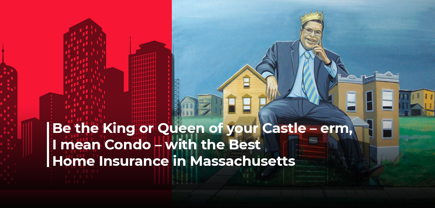 Be the King or Queen of your Castle – erm, I mean Condo – with the Best Home Insurance in Massachusetts